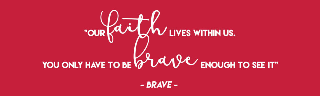 """""""Our faith lives within us. You only have to be brave enough to see it"""" - Brave"""