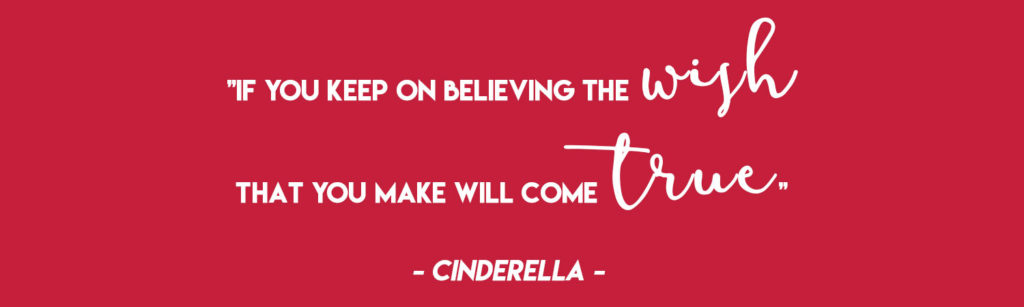 """""""If you keep on believing the wish that you make will come true"""" - Cinderella"""