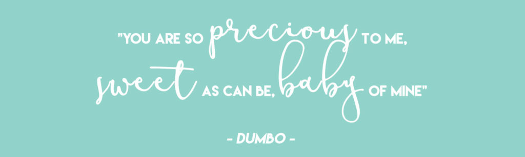 """""""You are so precious to me, sweet as can be, baby of mine"""" - Dumbo  