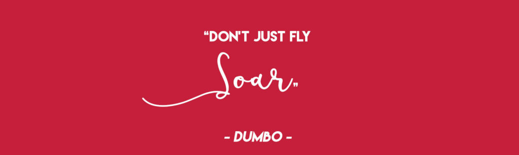 """""""Don't just fly, soar"""" - Dumbo"""