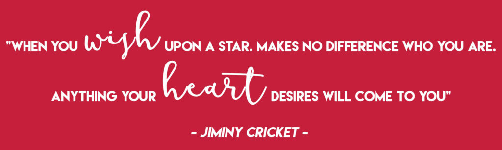 """""""When you wish upon a star. Makes no difference who you are. Anything your heart desires will come to you"""" - Jiminy Cricket"""
