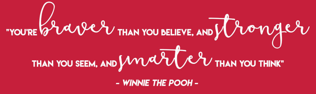 """""""You're braver than you believe, and stronger than you seem, and smarter than you think"""" - Winnie the Pooh"""