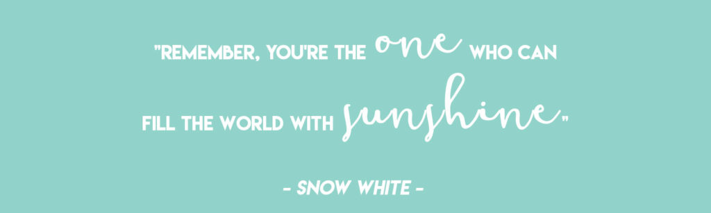 """""""Remember, you're the one who can fill the world with sunshine"""" - Snow White  