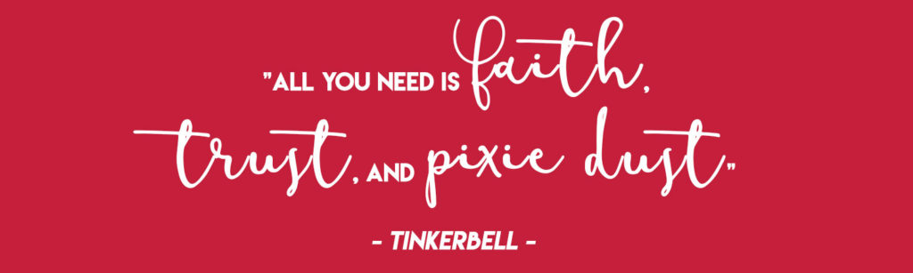 """""""All you need is faith, trust, and pixie dust"""" - Tinkerbell"""